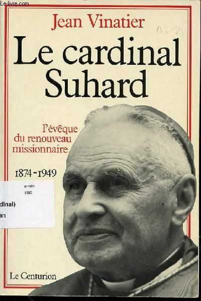 LE CARDINAL SUHARD : L'EVEQUE DU RENOUVEAU MISSIONNAIRE (1874-1949).
