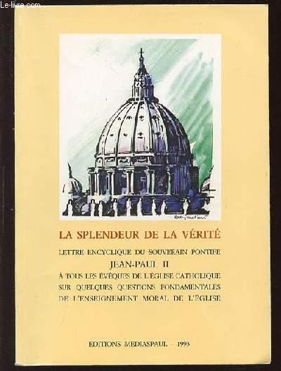 LA SPLENDEUR DE LA VERITE - LETTRE ENCYCLIQUE DU SOUVERAIN PONTIFE JEAN-PAUL II A TOUS LES EVEQUES DE L'EGLISE CATHOLIQUE SUR QUELQUES QUESTIONS FONDAMENTALES DE L'ENSEIGNEMENT MORAL DE L'EGLISE.