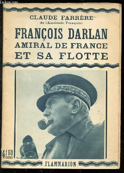 FRANCOIS DARLAN : AMIRAL DE FRANCE ET SA FLOTTE.