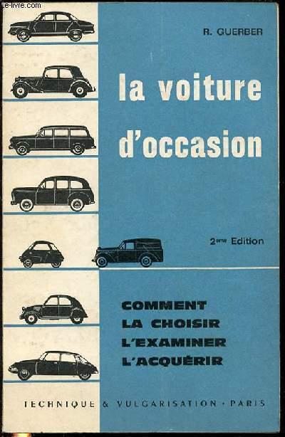 LA VOITURE D'OCCASION : COMMENT LA CHOISIR, L'EXAMINER, L'ACQUERIR.