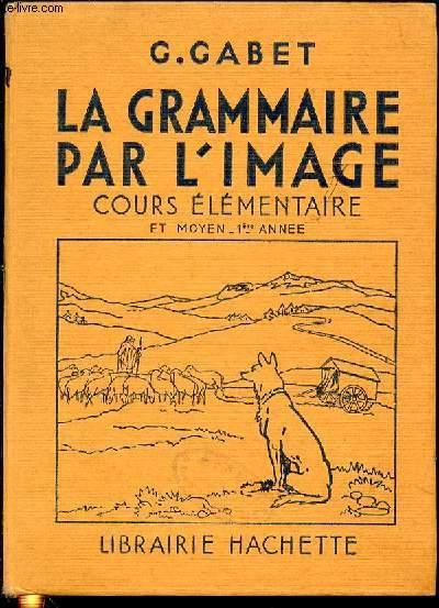 LA GRAMMAIRE PAR L'IMAGE : COURS ELEMENTAIRE ET MOYEN / 1 ERE ANNEE. 2250 EXERCICES / GRAMMAIRE - VOCABULAIRE - ORTHOGRAPHE - INITIATION A L'ANALYSE / CONSTRUCTIONS DE PHRASES.