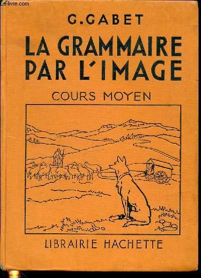 LA GRAMMAIRE PAR L'IMAGE - COURS MOYEN / 1685 EXERCICES - GRAMMAIRE - ORTHOGRAPHE - VOCABULAIRE - COMPOSITION FRANCAISE.