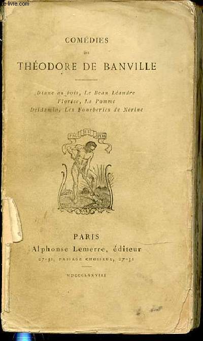 COMEDIES DE THEODORE DE BANVILLE : DIANE AU BOIS - LE BEAU LEANDRE - FLORISE - LA POMME - DEIDAMIA - LES FOURBERIES DE NERINE.