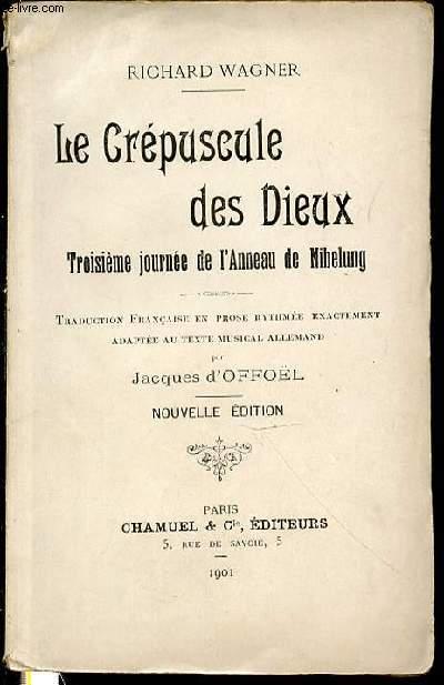 LE CREPUSCULE DES DIEUX - TROISIEME JOURNEE DE L'ANNEAU DE NIBELUNG / TRADUCTION FRANCAISE EN PROSE RYTHMEE EXACTEMENT ADAPTEE AU TEXTE MUSICAL ALLEMAND PAR JACQUES D'OFFOEL.