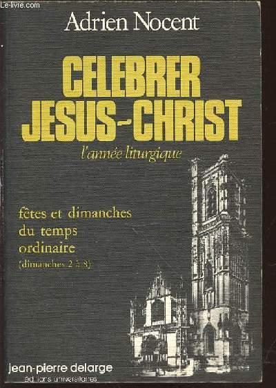 CELEBRER JESUS-CHRIST - L'ANNEE LITURGIQUE / TOME 5 : FETES ET DIMANCHES DU TEMPS ORDINAIRE (DIMANCHES 2 A 8).