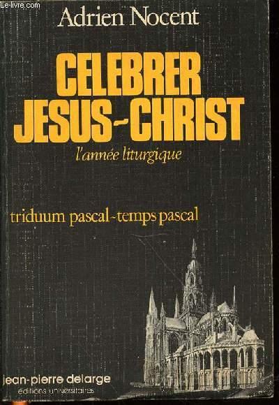 CELEBRER JESUS-CHRIST - L'ANNEE LITURGIQUE / TRIDUUM PASCAL, TEMPS PASCAL / IV : LES TROIS JOURS SAINTS, LE TEMPS PASCAL.