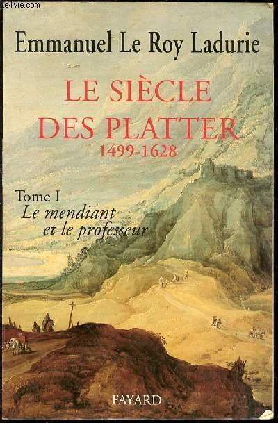 LE SIECLE DES PLATTER 1499-1628 - TOME I : LE MENDIANT ET LE PROFESSEUR.