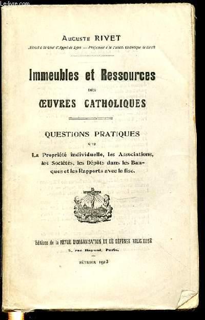 IMMEUBLES ET RESSOURCES DES OEUVRES CATHOLIQUES - QUESTIONS PRATIQUES SUR LA PROPRIETE INDIVIDUELLE, LES ASSOCIATIONS, LES SOCIETES, LES DEPOTS DANS LES BANQUES ET LES RAPPORTS AVEC LE FISC.