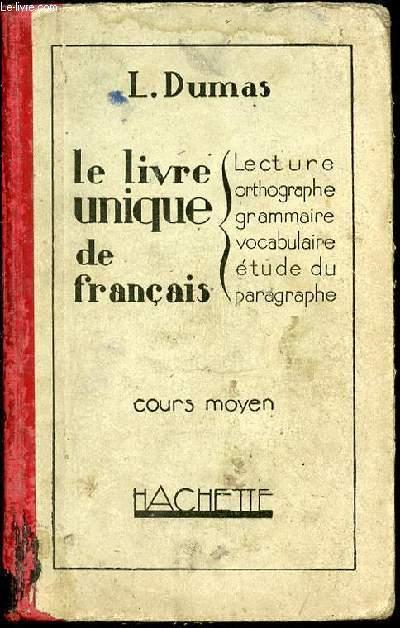 LE LIVRE UNIQUE DE FRANCAIS : LECTURE, ORTHOGRAPHE, GRAMMAIRE, VOCABULAIRE ET ETUDE DU PARAGRAPHE - COURS MOYEN.