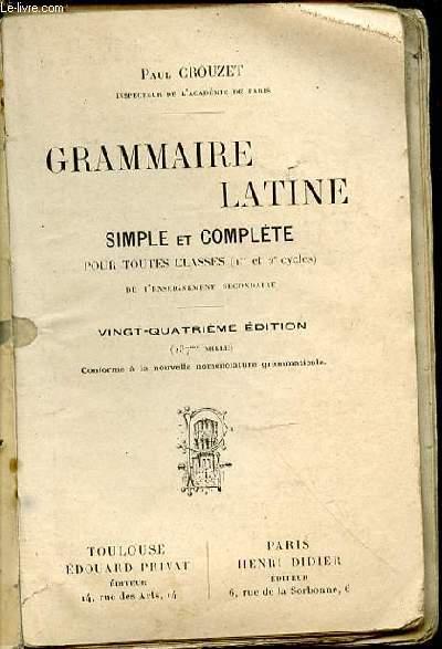 GRAMMAIRE LATINE SIMPLE ET COMPLETE POUR TOUTES CLASSES (1 ER ET 2 EME CYCLES) DE L'ENSEIGNEMENT SECONDAIRE.