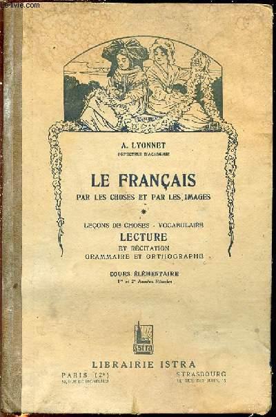 LE FRANCAIS PAR LES CHOSES ET PAR LES IMAGES - LECONS DE CHOSES, VOCABULAIRE / LECTURE ET RECITATION, GRAMMAIRE ET ORTHOGRAPHE - COURS ELEMENTAIRE (1 RE ET 2 ME ANNEES REUNIES).