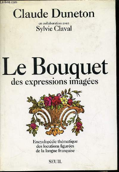 LE BOUQUET DES EXPRESSIONS IMAGEES - ENCYCLOPEDIE THEMATIQUE DES LOCUTIONS FIGUREES DE LA LANGUE FRANCAISE / EN COLLABORATION AVEC SYLVIE CLAVAL.