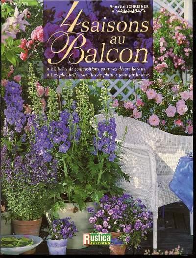 4 SAISONS AU BALCON - 80 IDEES DE COMPOSITIONS POUR VOS DECORS FLORAUX / LES PLUS BELLES VARIETES DE PLANTES POUR JARDINIERES.
