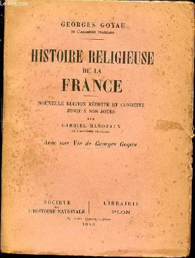 HISTOIRE RELIGIEUSE DE LA FRANCE - NOUVELLE EDITION REDUITE ET CONDUITE JUSQU'A NOS JOURS PAR GABRIEL HANOTAUX. AVEC UNE VIE DE GEORGES GOYAU.