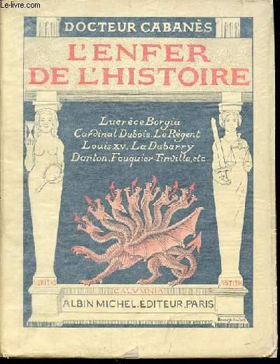 L'ENFER DE L'HISTOIRE : LUCRECE BORGIA, CARDINAL DUBOIS, LE REGENT, LOUIS XV, LA DUBARRY, DANTON, FOUQUIER-TINVILLE, ETC. LES REPROUVES ET LES CALOMNIES.