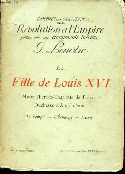 LA FILLE DE LOUIS XVI : MARIE-THERESE-CHARLOTTE DE FRANCE, DUCHESSE D'ANGOULEME - LE TEMPLE, L'ECHANGE, L'EXIL. COLLECTION