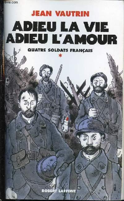 ADIEU LA VIE ADIEU L'AMOUR - TOME 1 : QUATRE SOLDATS FRANCAIS.