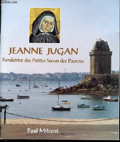 JEANNE JUGAN, FONDATRICE DES PETITES SOEURS DES PAUVRES : 1792-1879.
