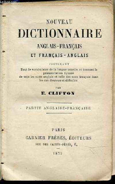 NOUVEAU DICTIONNAIRE ANGLAIS-FRANCAIS ET FRANCAIS-ANGLAIS contenant tout le vocabulaire de la langue usuelle, et donnant la prononciation figurée de tous les mots anglais et celle des mots français dans les cas douteux et difficiles.
