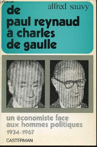DE PAUL REYNAUD A CHARLES DE GAULLE : SCENES, TABLEAUX ET SOUVENIRS. UN ECONOMISTE FACE AUX HOMMES POLITIQUES 1934-1967.