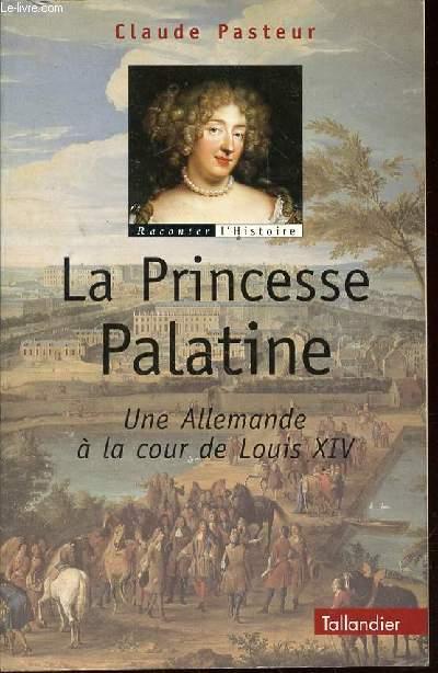 LA PRINCESSE PALATINE : UNE ALLEMANDE A LA COUR DE LOUIS XIV - COLLECTION