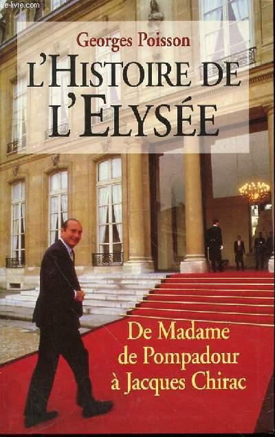 L'HISTOIRE DE L'ELYSEE : DE MADAME DE POMPADOUR A JACQUES CHIRAC.