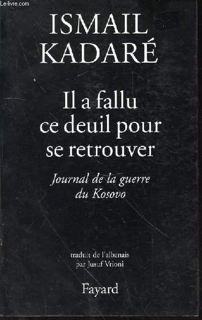 IL A FALLU CE DEUIL POUR SE RETROUVER : JOURNAL DE LA GUERRE DU KOSOVO.