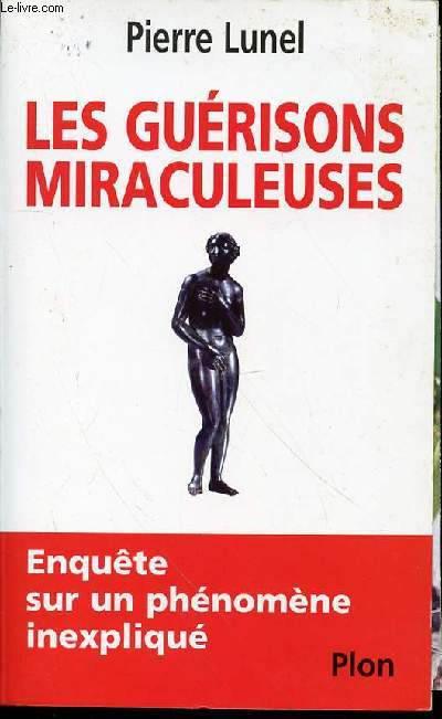 LES GUERISONS MIRACULEUSES - ENQUETE SUR UN PHENOMENE INEXPLIQUE.