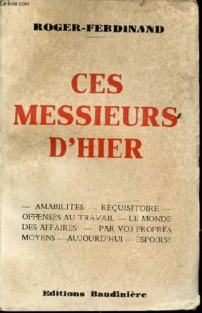 CES MESSIEURS D'HIER : AMABILITES, REQUISITOIRE, OFFENSES AU TRAVAIL, LE MONDE DES AFFAIRES, PAR VOS PROPRES MOYENS, AUJOURD'HUI, ESPOIRS ? - EDITION ORIGINALE.