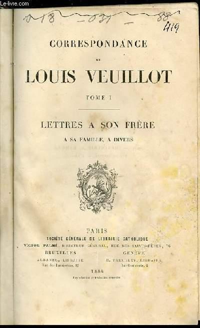 CORRESPONDANCE DE LOUIS VEUILLOT : TOME 1 - LETTRES A SON FRERE, A SA FAMILLE, A DIVERS.