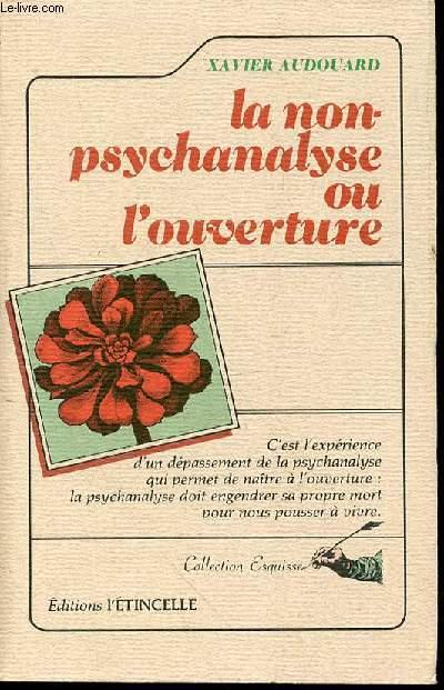 LA NON-PSYCHANALYSE OU L'OUVERTURE - C'est l'expérience d'un dépassement de la psychanalyse qui permet de naître à l'ouverture : la psychanalyse doit engendrer sa propre mort pour nous pousser à vivre. COLLECTION