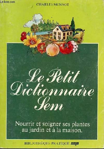 LE PETIT DICTIONNAIRE SEM - NOURRIR ET SOIGNER SES PLANTES AU JARDIN ET A LA MAISON