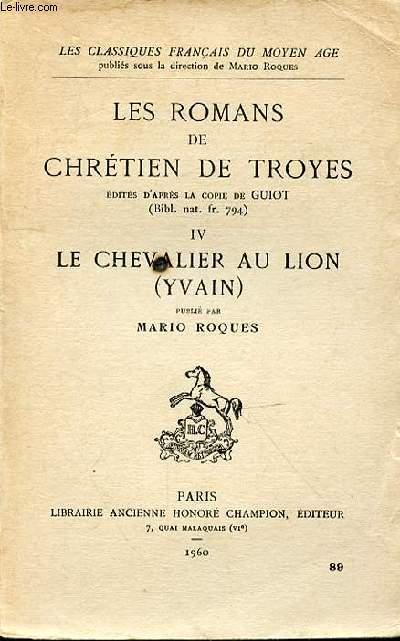 LES ROMANS DE CHRETIENS DE TROYES EDITES D'APRES LA COPIE DE GUIOT - IV LE CHEVALIER AU LION (YVAIN)