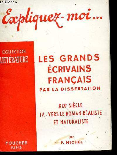 EXPLIQUEZ MOI - LES GRANDS ECRIVAINS FRANCAIS PAR LA DISSERTATION - XIXe SIECLE - TOME 4 - VERS LE ROMAN REALISTE ET NATURALISTE
