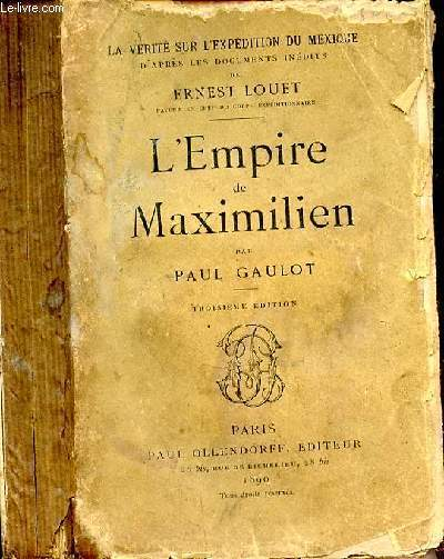 L'EMPIRE DE MAXIMILIEN / COLLECTION LA VERITE SUR L'EXPEDITION DU MEXIQUE D'APRES LES DOCUMENTS INEDITS DE ERNEST LOUET - 3EME EDITION