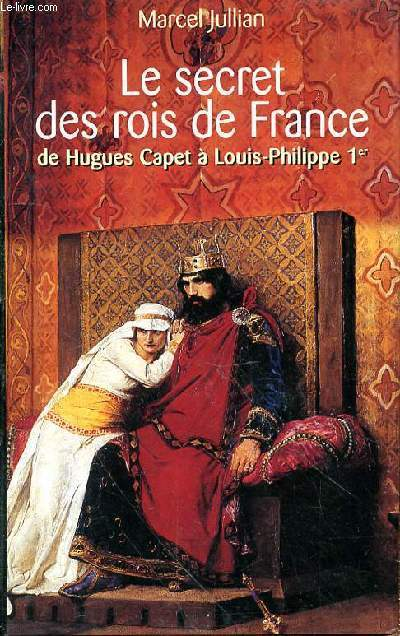 LE SECRET DES ROIS DE FRANCE DE HUGUES CAPET A LOUIS PHILIPPE 1ER