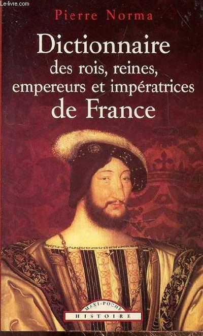 DICTIONNAIRE DES ROIS, REINES, EMPEREURS ET IMPERATRICES DE FRANCE