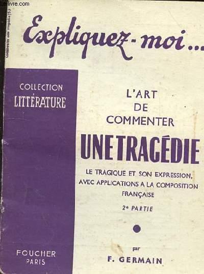 EXPLIQUEZ MOI - L'ART DE COMMENTER UN TRAGEDIE - LE TRAGIQUE ET SON EXPRESSION AVEC APPLICATIONS A LA COMPOSITION FRANCAISE - 2e PARTIE